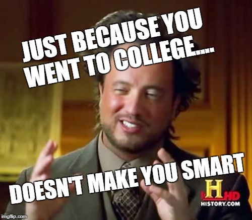 Ancient Aliens Meme | JUST BECAUSE YOU WENT TO COLLEGE.... DOESN'T MAKE YOU SMART | image tagged in memes,ancient aliens | made w/ Imgflip meme maker