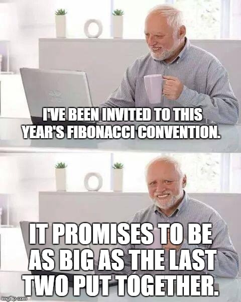 Hide the Pain Harold Meme | I'VE BEEN INVITED TO THIS YEAR'S FIBONACCI CONVENTION. IT PROMISES TO BE AS BIG AS THE LAST TWO PUT TOGETHER. | image tagged in memes,hide the pain harold | made w/ Imgflip meme maker