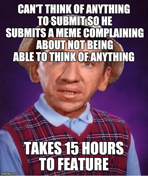 CAN'T THINK OF ANYTHING TO SUBMIT SO HE SUBMITS A MEME COMPLAINING ABOUT NOT BEING ABLE TO THINK OF ANYTHING TAKES 15 HOURS TO FEATURE | made w/ Imgflip meme maker