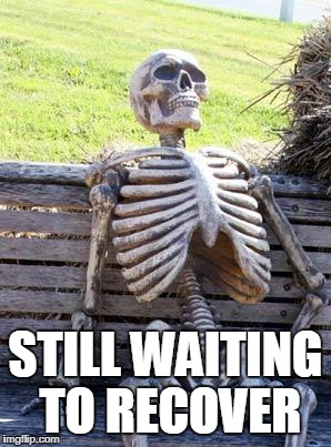 Waiting Skeleton Meme | STILL WAITING TO RECOVER | image tagged in memes,waiting skeleton | made w/ Imgflip meme maker