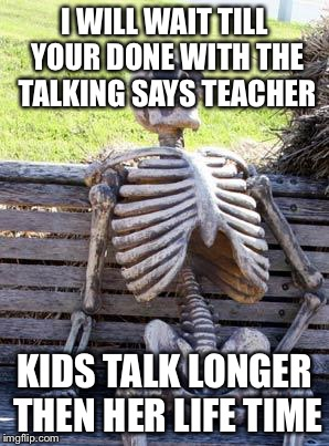Waiting Skeleton Meme | I WILL WAIT TILL YOUR DONE WITH THE TALKING SAYS TEACHER KIDS TALK LONGER THEN HER LIFE TIME | image tagged in memes,waiting skeleton | made w/ Imgflip meme maker