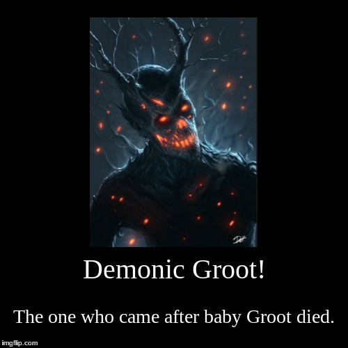 Demonic Groot! | The one who came after baby Groot died. | image tagged in funny,demotivationals | made w/ Imgflip demotivational maker