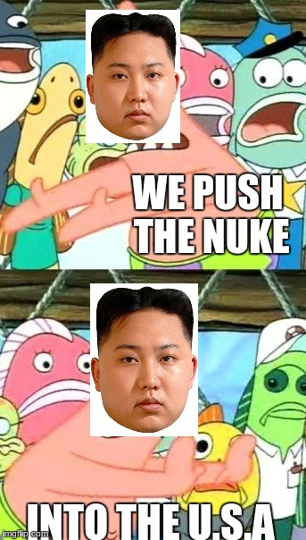 Put It Somewhere Else Patrick Meme | WE PUSH THE NUKE INTO THE U.S.A | image tagged in memes,put it somewhere else patrick | made w/ Imgflip meme maker