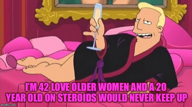 I'M 42 LOVE OLDER WOMEN AND A 20 YEAR OLD ON STEROIDS WOULD NEVER KEEP UP | made w/ Imgflip meme maker