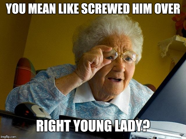 Grandma Finds The Internet Meme | YOU MEAN LIKE SCREWED HIM OVER RIGHT YOUNG LADY? | image tagged in memes,grandma finds the internet | made w/ Imgflip meme maker