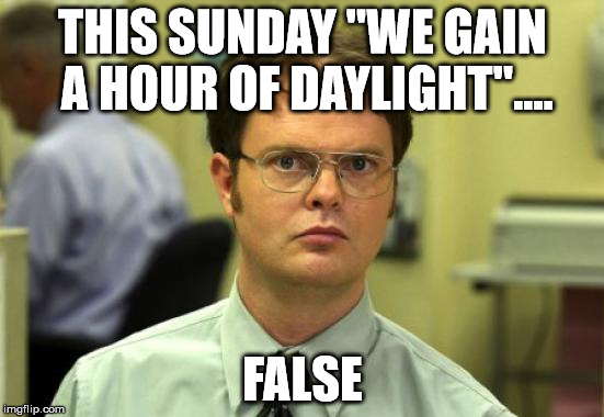 "Dwight Schrute Meme | THIS SUNDAY ""WE GAIN A HOUR OF DAYLIGHT"".... FALSE 
