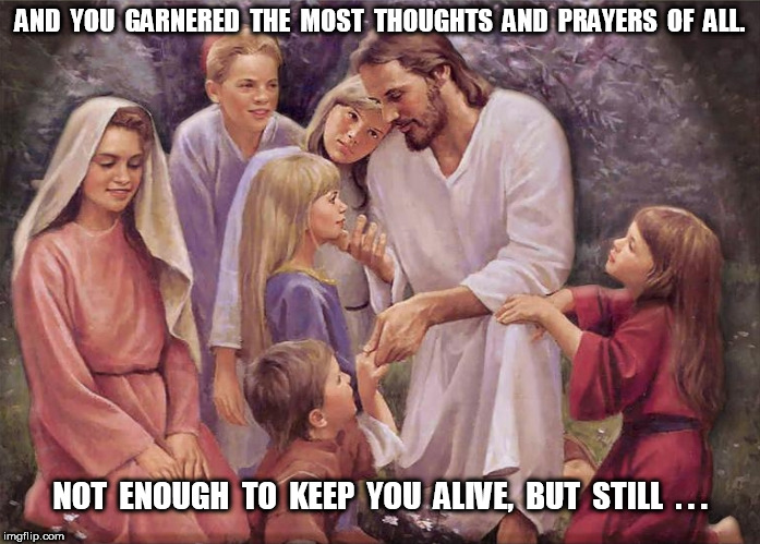 You garnered the most thoughts and prayers | AND  YOU  GARNERED  THE  MOST  THOUGHTS  AND  PRAYERS  OF  ALL. NOT  ENOUGH  TO  KEEP  YOU  ALIVE,  BUT  STILL  . . . | image tagged in thoughts and prayers,jesus,death,children,prayer,prayers | made w/ Imgflip meme maker