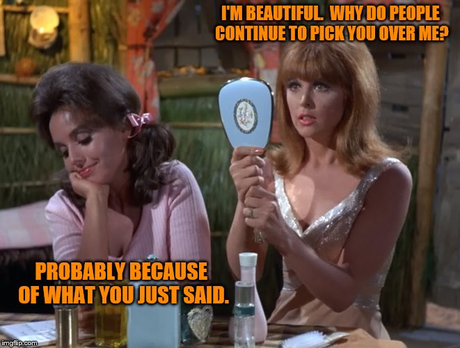 Gilligan's Island Week (From March 5th to 12th) A DrSarcasm Event | I'M BEAUTIFUL.  WHY DO PEOPLE CONTINUE TO PICK YOU OVER ME? PROBABLY BECAUSE OF WHAT YOU JUST SAID. | image tagged in memes,gilligans island week,picking mary ann,ginger | made w/ Imgflip meme maker