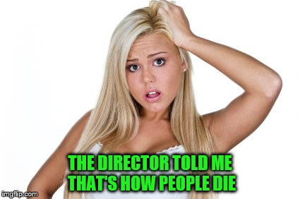 THE DIRECTOR TOLD ME THAT'S HOW PEOPLE DIE | made w/ Imgflip meme maker