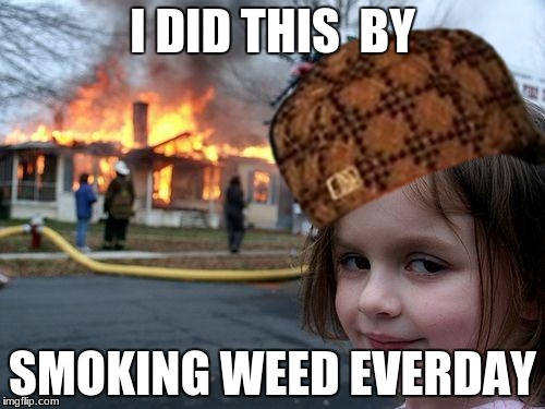 savage | I DID THIS  BY SMOKING WEED EVERDAY | image tagged in savage,memes | made w/ Imgflip meme maker