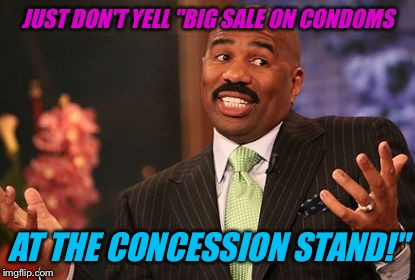 "JUST DON'T YELL ""BIG SALE ON CONDOMS AT THE CONCESSION STAND!"" 