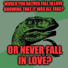 Fake Love or Never Love? | WOULD YOU RATHER FALL IN LOVE KNOWING THAT IT WAS ALL FAKE? OR NEVER FALL IN LOVE? | image tagged in philosoraptor,hard choice to make | made w/ Imgflip meme maker