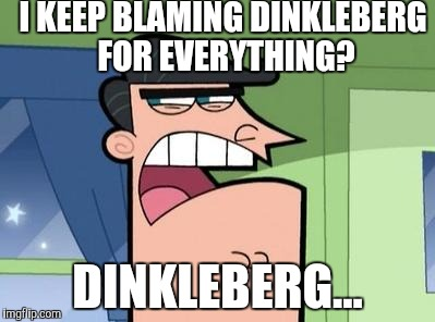 Dinkleberg | I KEEP BLAMING DINKLEBERG FOR EVERYTHING? DINKLEBERG... | image tagged in dinkleberg | made w/ Imgflip meme maker