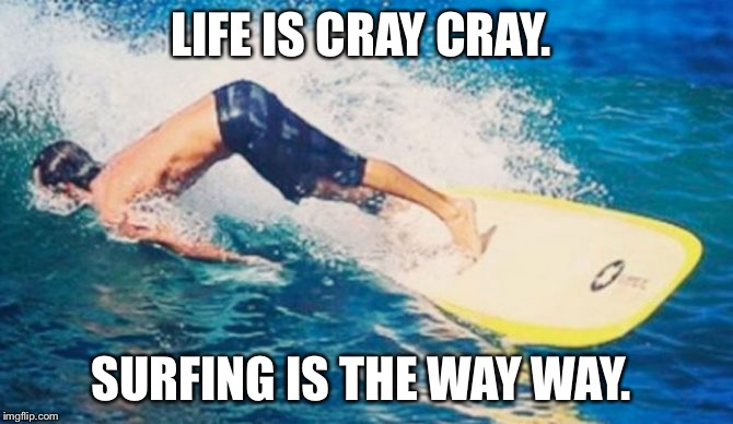 Surfing is hard.  | LIFE IS CRAY CRAY. SURFING IS THE WAY WAY. | image tagged in surfing,kooks,craycray,waves,ocean,surflife | made w/ Imgflip meme maker