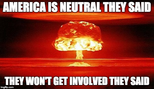 Nuclear Bomb Mind Blown | AMERICA IS NEUTRAL THEY SAID THEY WON'T GET INVOLVED THEY SAID | image tagged in nuclear bomb mind blown | made w/ Imgflip meme maker