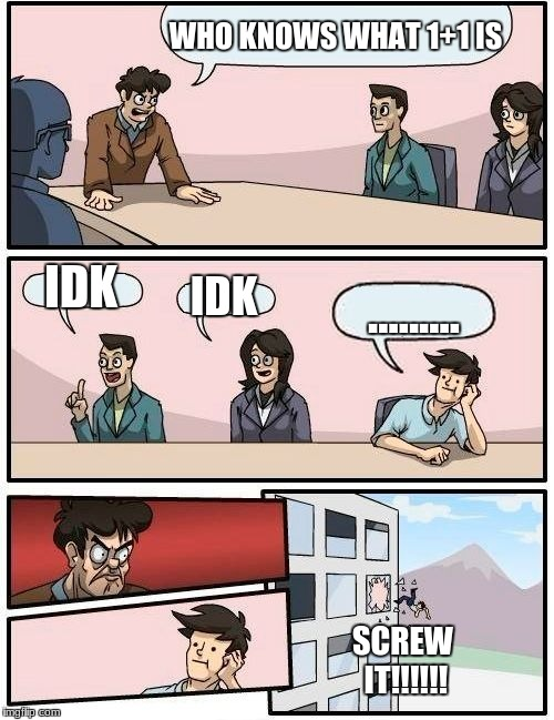 Boardroom Meeting Suggestion Meme | WHO KNOWS WHAT 1+1 IS IDK IDK ......... SCREW IT!!!!!! | image tagged in memes,boardroom meeting suggestion | made w/ Imgflip meme maker
