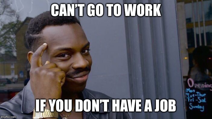 Roll Safe Think About It Meme | CAN'T GO TO WORK IF YOU DON'T HAVE A JOB | image tagged in memes,roll safe think about it | made w/ Imgflip meme maker