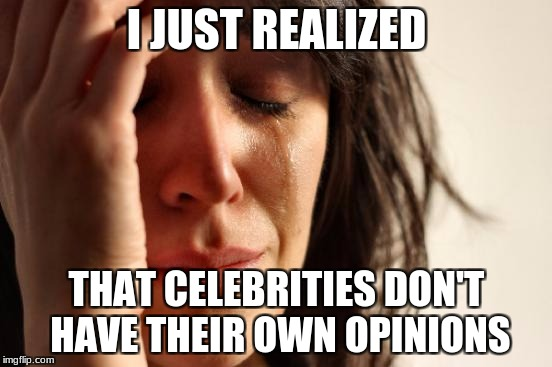 Can't be that stupid... | I JUST REALIZED THAT CELEBRITIES DON'T HAVE THEIR OWN OPINIONS | image tagged in memes,first world problems | made w/ Imgflip meme maker