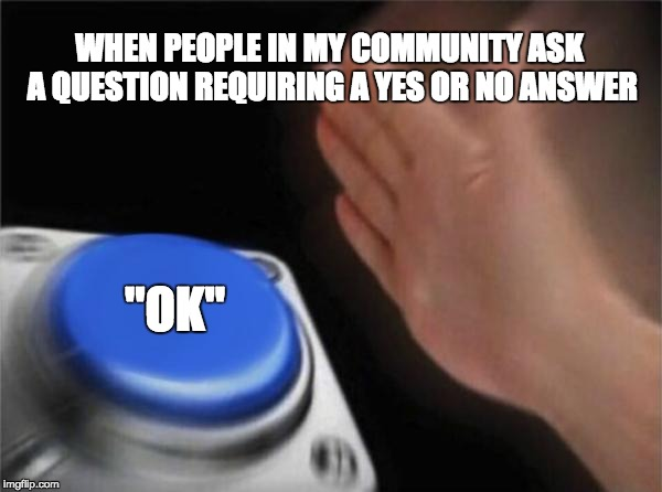"Blank Nut Button Meme | WHEN PEOPLE IN MY COMMUNITY ASK A QUESTION REQUIRING A YES OR NO ANSWER ""OK"" 
