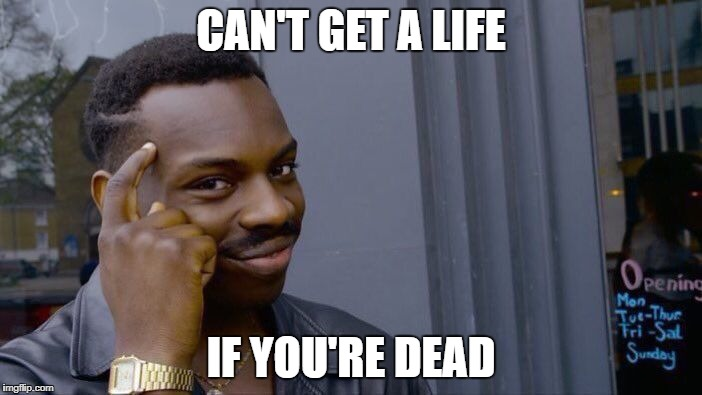 Roll Safe Think About It Meme | CAN'T GET A LIFE IF YOU'RE DEAD | image tagged in memes,roll safe think about it | made w/ Imgflip meme maker