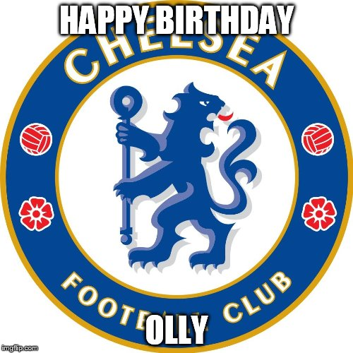 HAPPY BIRTHDAY OLLY | image tagged in chelsea | made w/ Imgflip meme maker
