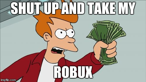 Shut Up And Take My Money Fry Meme | SHUT UP AND TAKE MY ROBUX | image tagged in memes,shut up and take my money fry | made w/ Imgflip meme maker