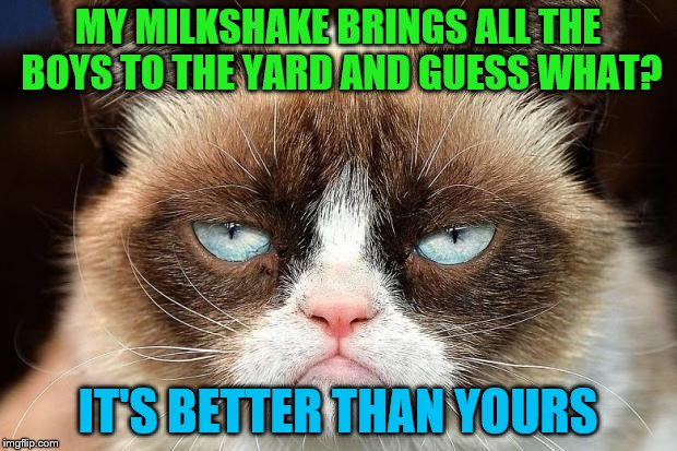 Music Week! March 6th to March 10th, a Phantasmemegoric & thecoffeemaster Event | MY MILKSHAKE BRINGS ALL THE BOYS TO THE YARD AND GUESS WHAT? IT'S BETTER THAN YOURS | image tagged in memes,grumpy cat not amused,grumpy cat,milkshake,music week | made w/ Imgflip meme maker