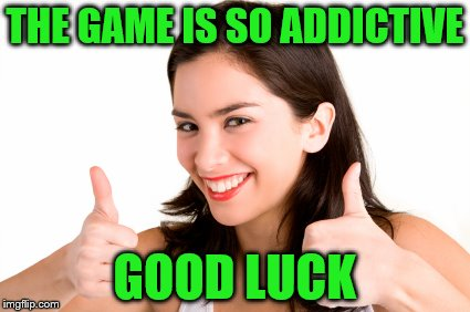 THE GAME IS SO ADDICTIVE GOOD LUCK | made w/ Imgflip meme maker