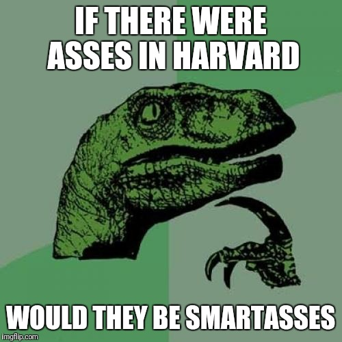 Philosoraptor Meme | IF THERE WERE ASSES IN HARVARD WOULD THEY BE SMARTASSES | image tagged in memes,philosoraptor | made w/ Imgflip meme maker
