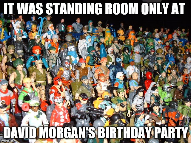 David Morgan party | IT WAS STANDING ROOM ONLY AT DAVID MORGAN'S BIRTHDAY PARTY | image tagged in gi joe | made w/ Imgflip meme maker