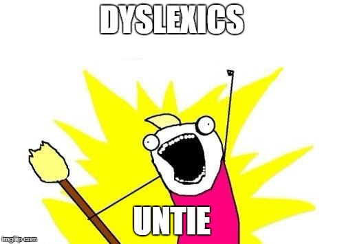 X All The Y Meme | DYSLEXICS UNTIE | image tagged in memes,x all the y | made w/ Imgflip meme maker
