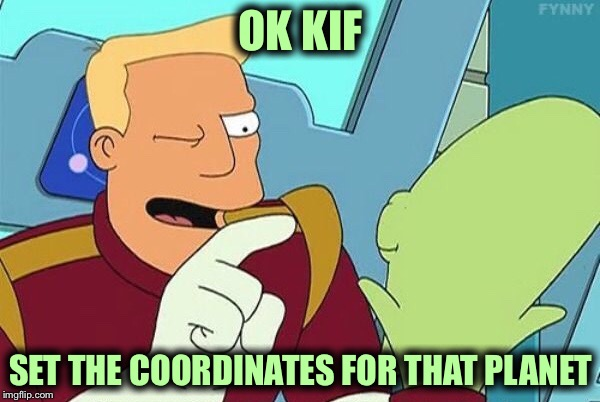 OK KIF SET THE COORDINATES FOR THAT PLANET | made w/ Imgflip meme maker