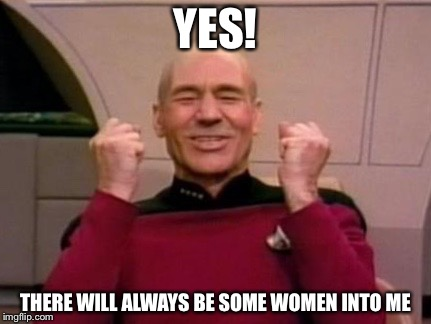 YES! THERE WILL ALWAYS BE SOME WOMEN INTO ME | made w/ Imgflip meme maker