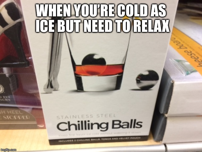 Chilling Balls | WHEN YOU'RE COLD AS ICE BUT NEED TO RELAX | image tagged in cold as ice,ice,cold,chill,balls | made w/ Imgflip meme maker