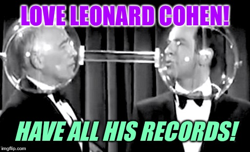 LOVE LEONARD COHEN! HAVE ALL HIS RECORDS! | made w/ Imgflip meme maker