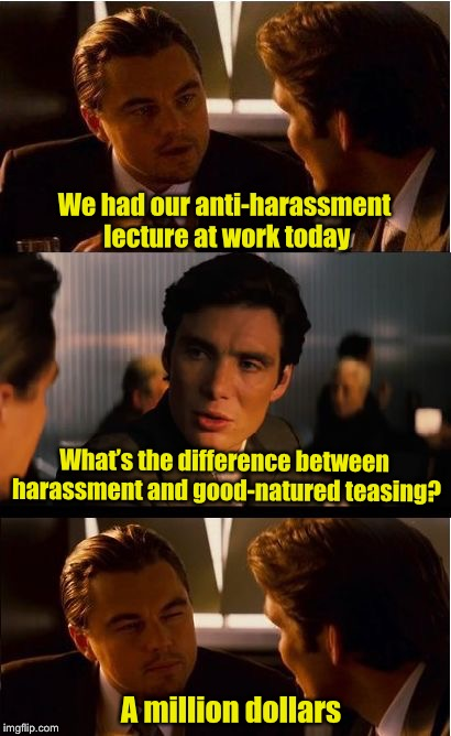 Know the difference | We had our anti-harassment lecture at work today What's the difference between harassment and good-natured teasing? A million dollars | image tagged in memes,inception,sexual harrassment,law suit | made w/ Imgflip meme maker