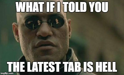 Matrix Morpheus Meme | WHAT IF I TOLD YOU THE LATEST TAB IS HELL | image tagged in memes,matrix morpheus | made w/ Imgflip meme maker
