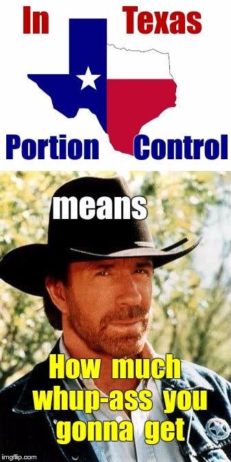 Portion Control -- in Texas | In            Texas Portion      Control means How  much  whup-ass  you  gonna  get | image tagged in walker texas ranger,texas,chuck norris,diet,whup-ass | made w/ Imgflip meme maker