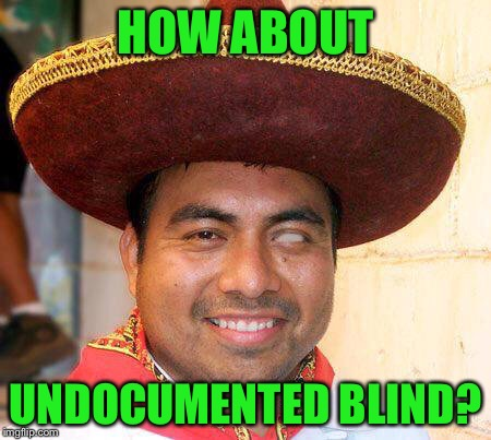 HOW ABOUT UNDOCUMENTED BLIND? | made w/ Imgflip meme maker