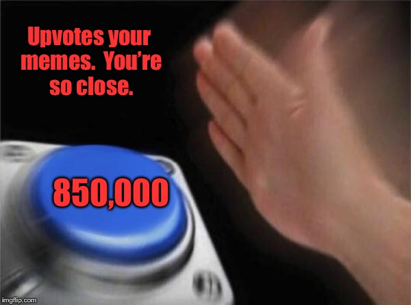 Blank Nut Button Meme | 850,000 Upvotes your memes.  You're so close. | image tagged in memes,blank nut button | made w/ Imgflip meme maker