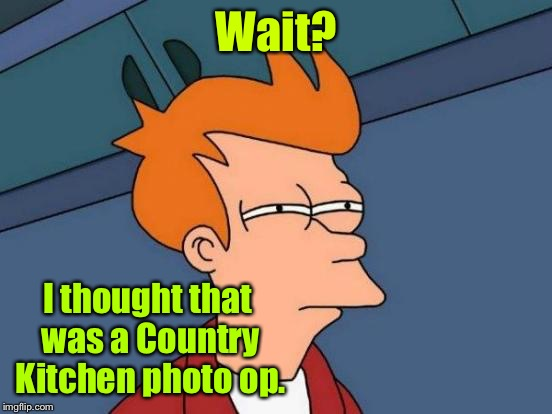 Futurama Fry Meme | Wait? I thought that was a Country Kitchen photo op. | image tagged in memes,futurama fry | made w/ Imgflip meme maker