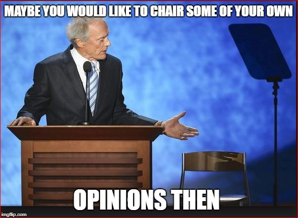 MAYBE YOU WOULD LIKE TO CHAIR SOME OF YOUR OWN OPINIONS THEN | made w/ Imgflip meme maker