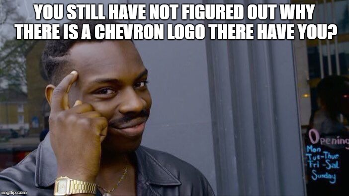 Roll Safe Think About It Meme | YOU STILL HAVE NOT FIGURED OUT WHY THERE IS A CHEVRON LOGO THERE HAVE YOU? | image tagged in memes,roll safe think about it | made w/ Imgflip meme maker