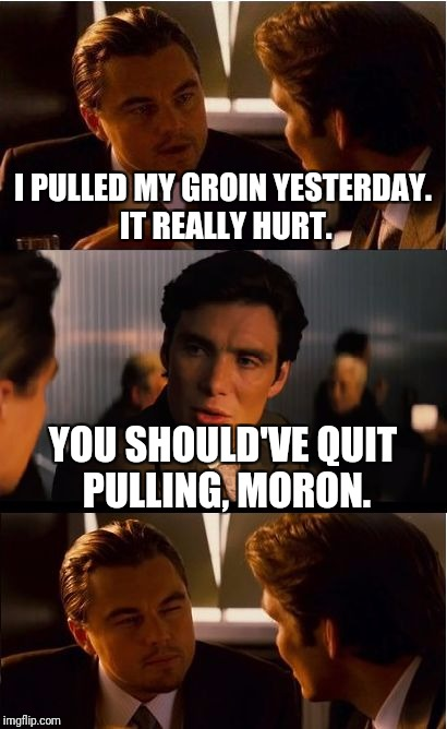 Words of wisdom: | I PULLED MY GROIN YESTERDAY. IT REALLY HURT. YOU SHOULD'VE QUIT PULLING, MORON. | image tagged in memes,inception | made w/ Imgflip meme maker