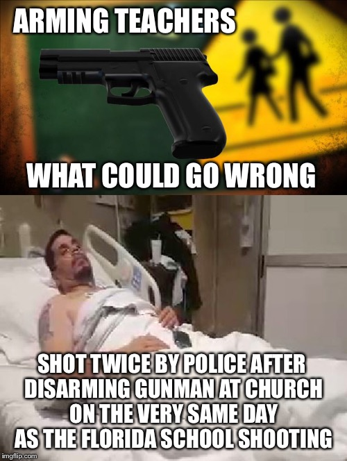 Think The Universe is Trying to Tell Us Something  |  ARMING TEACHERS; WHAT COULD GO WRONG; SHOT TWICE BY POLICE AFTER DISARMING GUNMAN AT CHURCH ON THE VERY SAME DAY AS THE FLORIDA SCHOOL SHOOTING | image tagged in florida shooting,arming teachers,school shooting,gun control,police shooting,gun lobby | made w/ Imgflip meme maker
