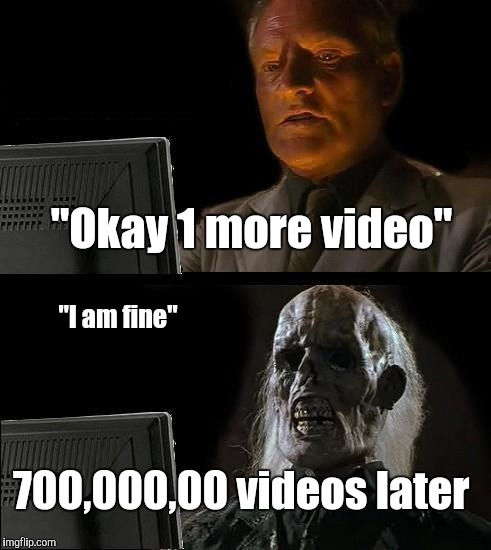 "Ill Just Wait Here Meme | ""Okay 1 more video"" 700,000,00 videos later ""I am fine"" 