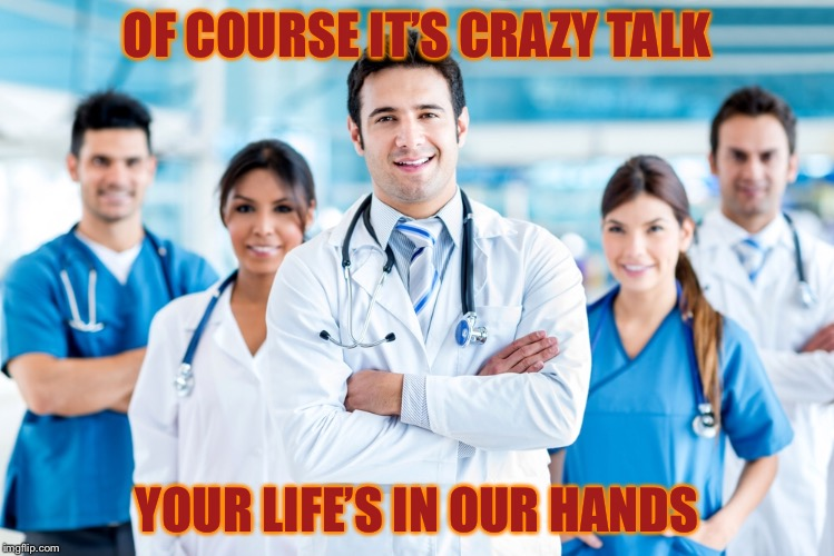 OF COURSE IT'S CRAZY TALK YOUR LIFE'S IN OUR HANDS | made w/ Imgflip meme maker