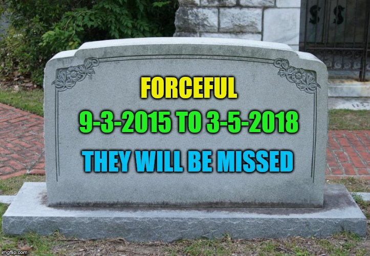 I'm really sad, forceful was an amazing memer! | FORCEFUL 9-3-2015 TO 3-5-2018 THEY WILL BE MISSED | image tagged in blank grave marker,forceful | made w/ Imgflip meme maker
