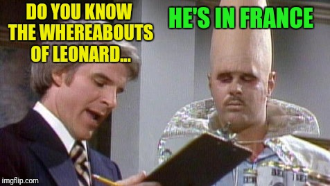 DO YOU KNOW THE WHEREABOUTS OF LEONARD... HE'S IN FRANCE | made w/ Imgflip meme maker