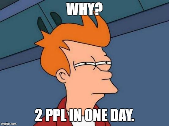 Futurama Fry Meme | WHY? 2 PPL IN ONE DAY. | image tagged in memes,futurama fry | made w/ Imgflip meme maker